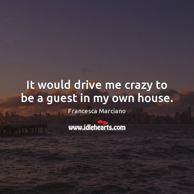 It would drive me crazy to be a guest in my own house. Image