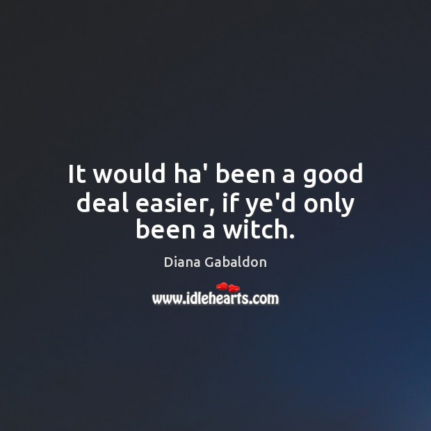 It would ha' been a good deal easier, if ye'd only been a witch. Diana Gabaldon Picture Quote