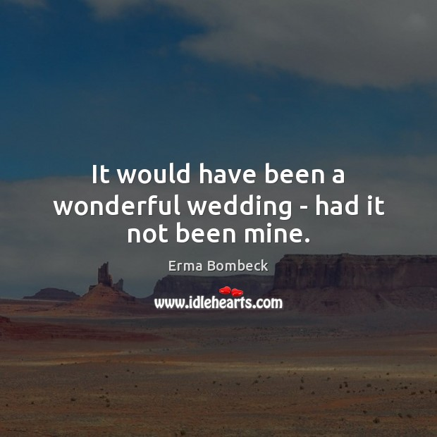 It would have been a wonderful wedding – had it not been mine. Erma Bombeck Picture Quote