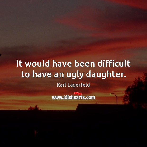It would have been difficult to have an ugly daughter. Karl Lagerfeld Picture Quote