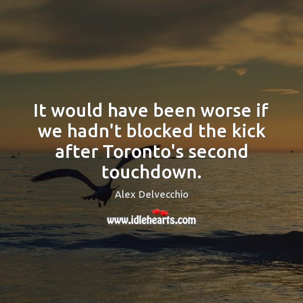 Image, It would have been worse if we hadn't blocked the kick after Toronto's second touchdown.