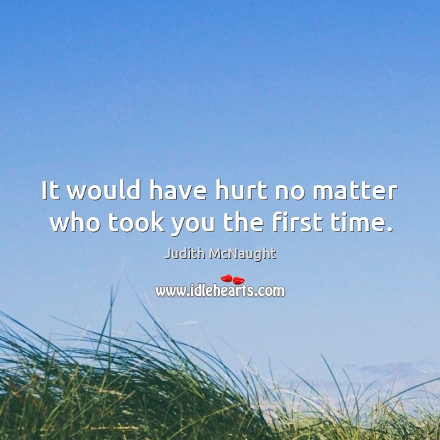It would have hurt no matter who took you the first time. Judith McNaught Picture Quote