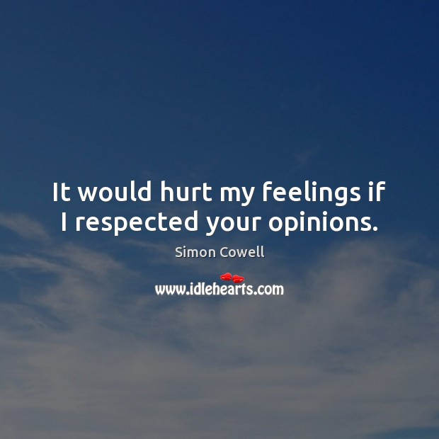 It would hurt my feelings if I respected your opinions. Simon Cowell Picture Quote