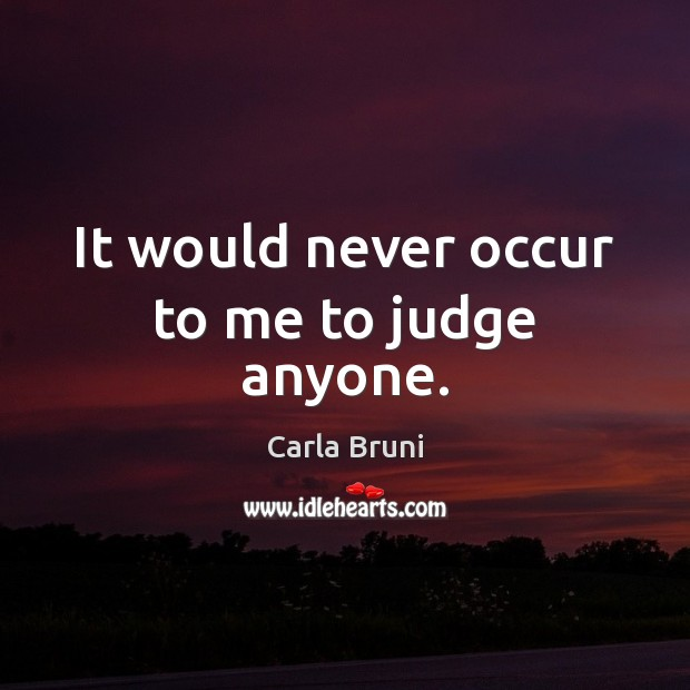 Image, It would never occur to me to judge anyone.