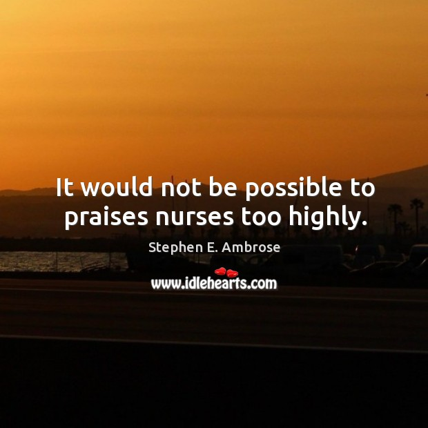 It would not be possible to praises nurses too highly. Stephen E. Ambrose Picture Quote