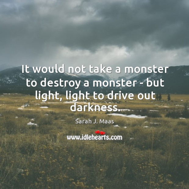 It would not take a monster to destroy a monster – but light, light to drive out darkness. Sarah J. Maas Picture Quote