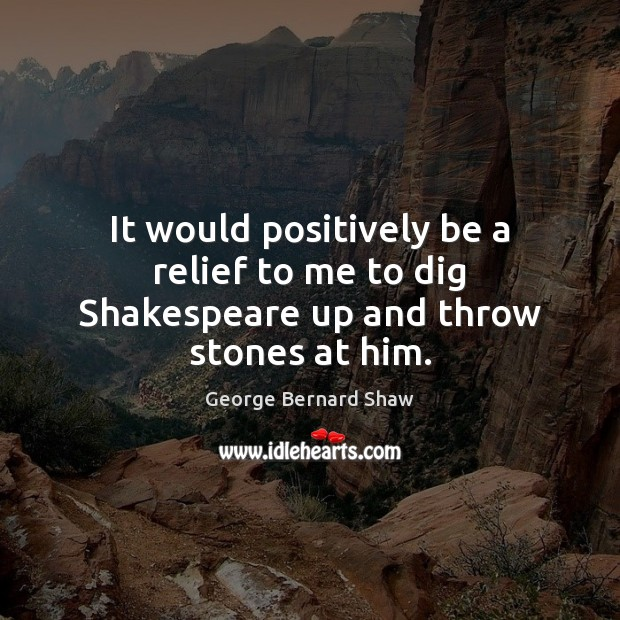 It would positively be a relief to me to dig Shakespeare up and throw stones at him. Image