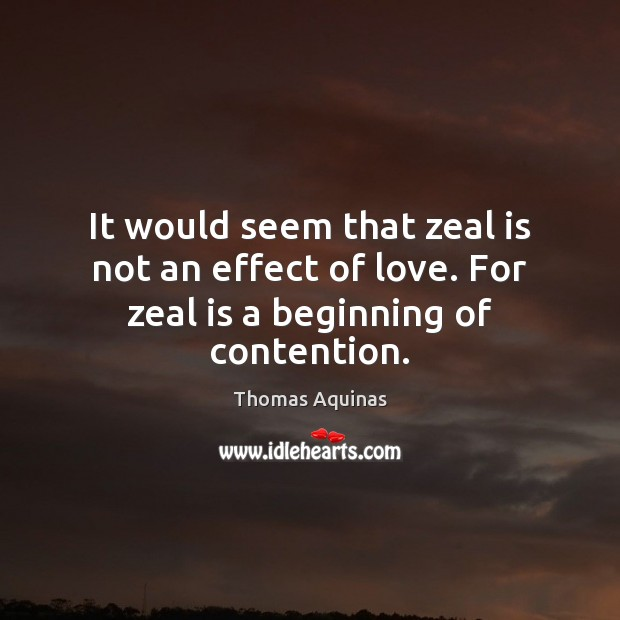 It would seem that zeal is not an effect of love. For zeal is a beginning of contention. Thomas Aquinas Picture Quote