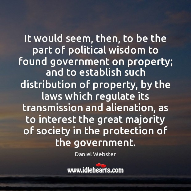 It would seem, then, to be the part of political wisdom to Daniel Webster Picture Quote
