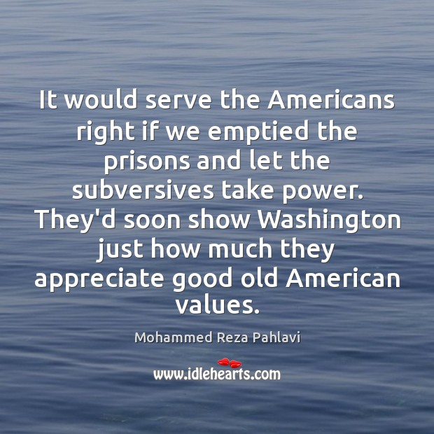 It would serve the Americans right if we emptied the prisons and Mohammed Reza Pahlavi Picture Quote