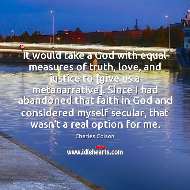 It would take a God with equal measures of truth, love, and Charles Colson Picture Quote
