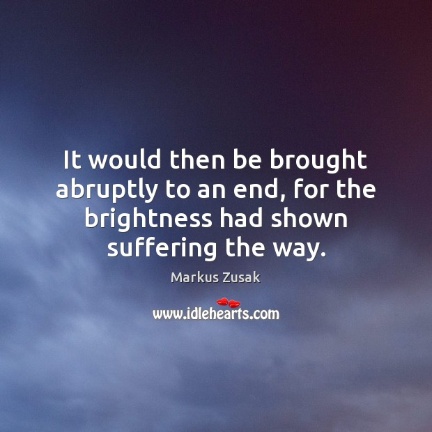 It would then be brought abruptly to an end, for the brightness Markus Zusak Picture Quote