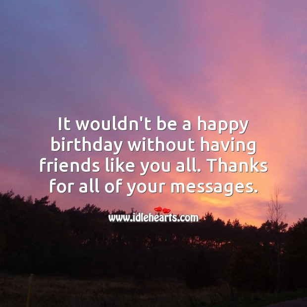 It wouldn't be a happy birthday without having friends like you all. Happy Birthday Messages Image