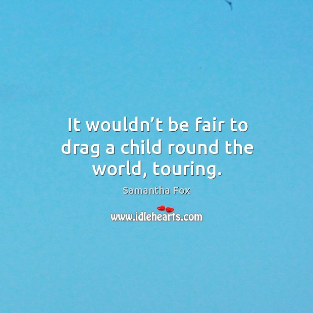 It wouldn't be fair to drag a child round the world, touring. Image