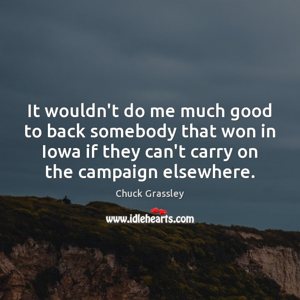 It wouldn't do me much good to back somebody that won in Chuck Grassley Picture Quote