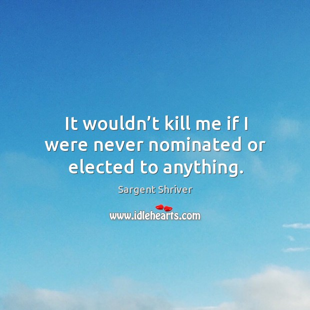 Image, It wouldn't kill me if I were never nominated or elected to anything.