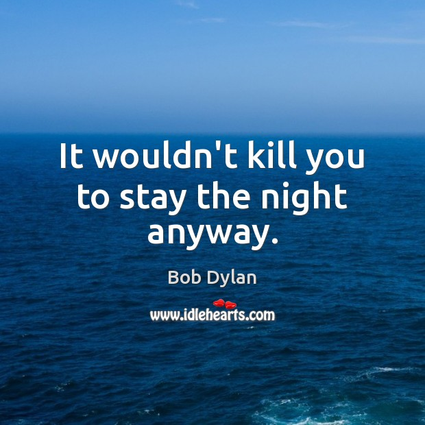 It wouldn't kill you to stay the night anyway. Image