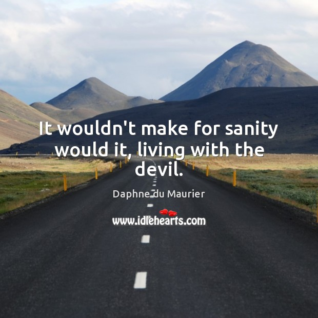 It wouldn't make for sanity would it, living with the devil. Daphne du Maurier Picture Quote