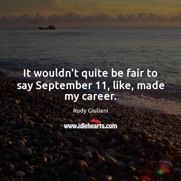 It wouldn't quite be fair to say September 11, like, made my career. Rudy Giuliani Picture Quote