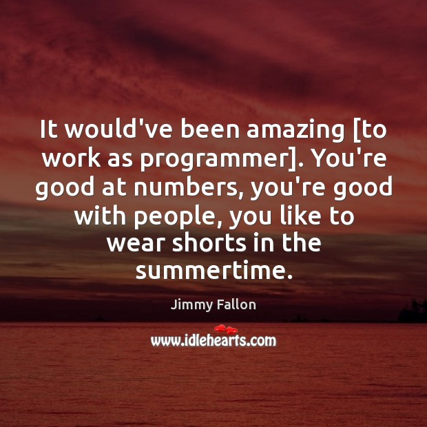 It would've been amazing [to work as programmer]. You're good at numbers, Jimmy Fallon Picture Quote