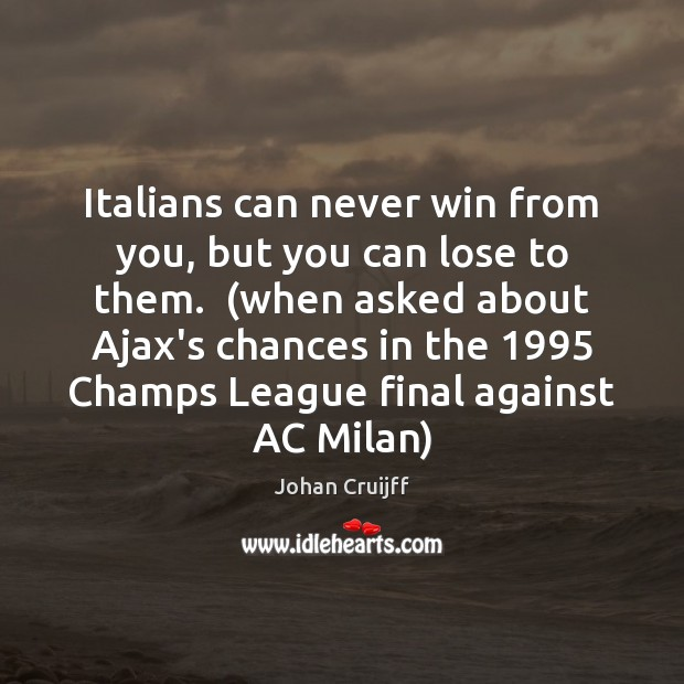 Italians can never win from you, but you can lose to them.  ( Johan Cruijff Picture Quote