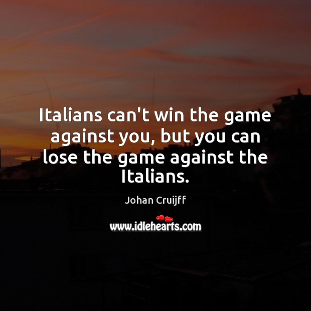 Italians can't win the game against you, but you can lose the game against the Italians. Johan Cruijff Picture Quote