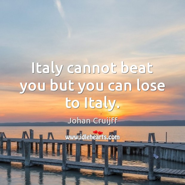 Italy cannot beat you but you can lose to Italy. Johan Cruijff Picture Quote
