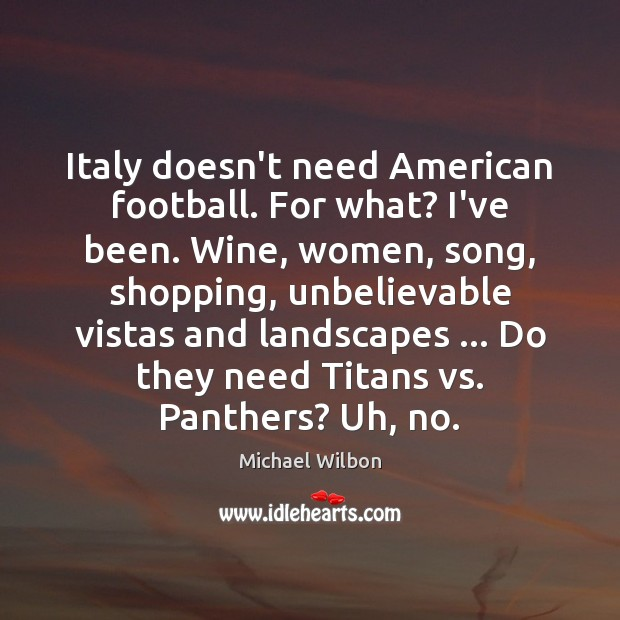 Image, Italy doesn't need American football. For what? I've been. Wine, women, song,