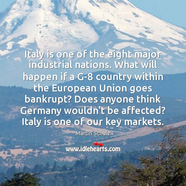 Italy is one of the eight major industrial nations. What will happen Martin Schulz Picture Quote