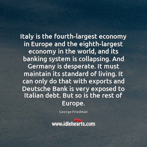 Italy is the fourth-largest economy in Europe and the eighth-largest economy in George Friedman Picture Quote