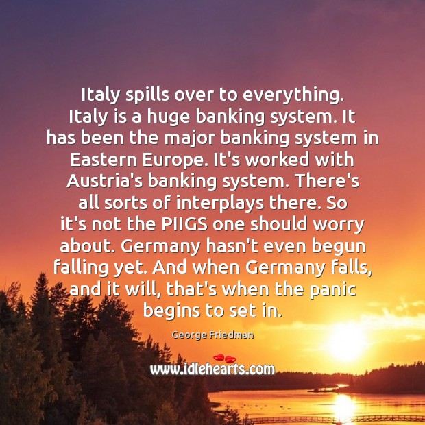 Italy spills over to everything. Italy is a huge banking system. It George Friedman Picture Quote