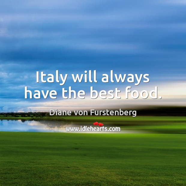 Italy will always have the best food. Diane von Furstenberg Picture Quote