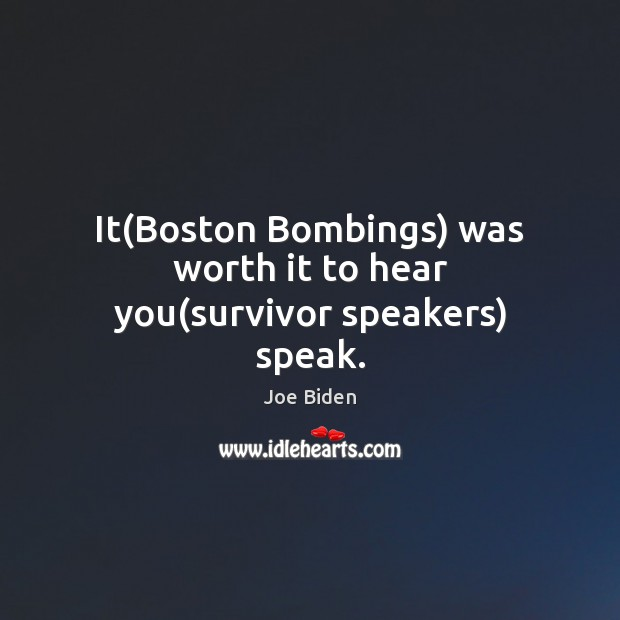 It(Boston Bombings) was worth it to hear you(survivor speakers) speak. Joe Biden Picture Quote