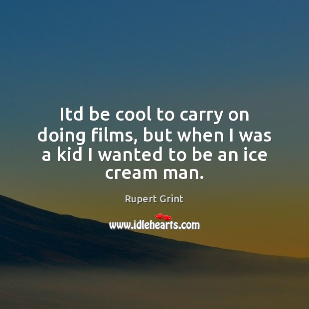 Itd be cool to carry on doing films, but when I was a kid I wanted to be an ice cream man. Cool Quotes Image