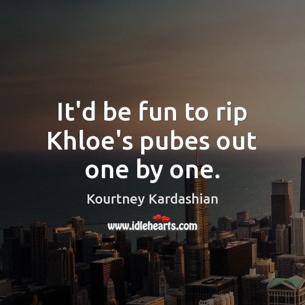It'd be fun to rip Khloe's pubes out one by one. Image