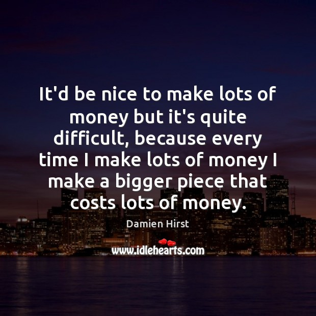 It'd be nice to make lots of money but it's quite difficult, Be Nice Quotes Image