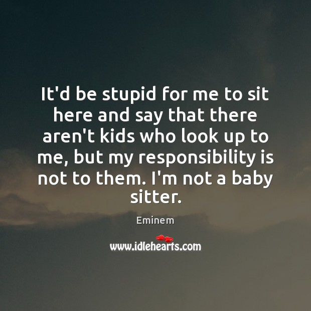 It'd be stupid for me to sit here and say that there Responsibility Quotes Image