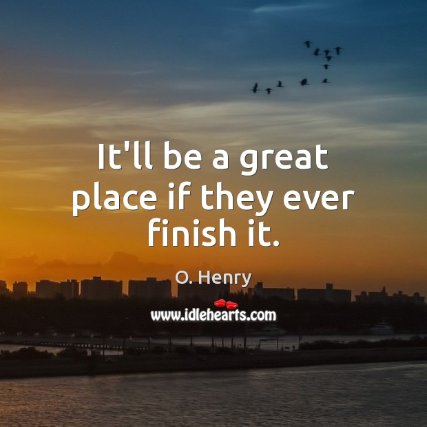 It'll be a great place if they ever finish it. O. Henry Picture Quote
