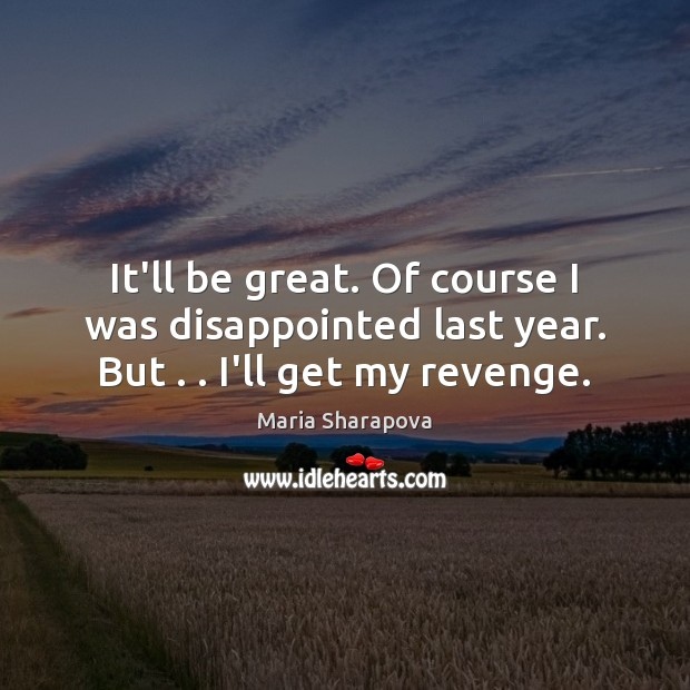 It'll be great. Of course I was disappointed last year. But . . I'll get my revenge. Maria Sharapova Picture Quote