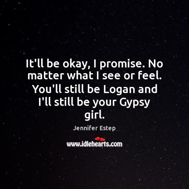 It\'ll be okay, I promise. No matter what I see or feel.