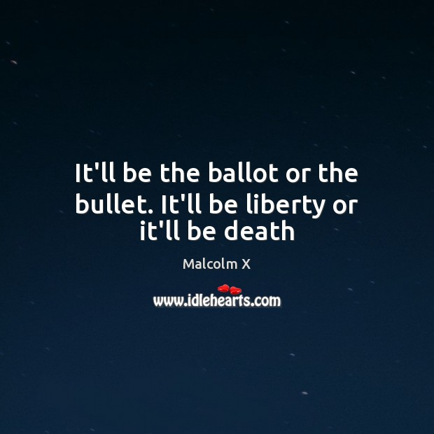 It'll be the ballot or the bullet. It'll be liberty or it'll be death Image