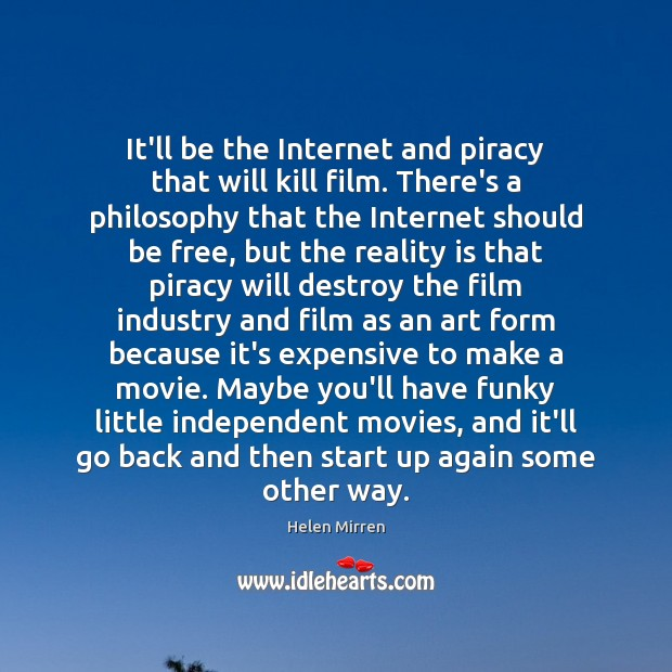 It'll be the Internet and piracy that will kill film. There's a Helen Mirren Picture Quote