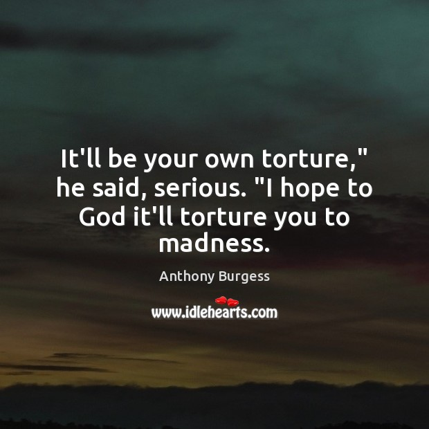 """It'll be your own torture,"""" he said, serious. """"I hope to God it'll torture you to madness. Image"""