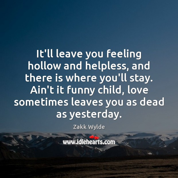 Zakk Wylde Picture Quote image saying: It'll leave you feeling hollow and helpless, and there is where you'll