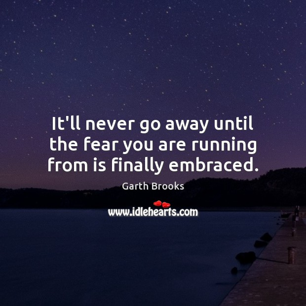 It'll never go away until the fear you are running from is finally embraced. Image
