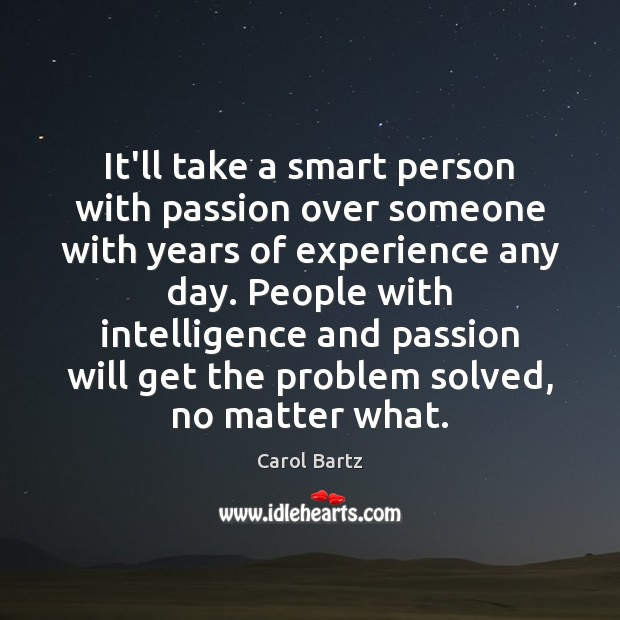 It'll take a smart person with passion over someone with years of No Matter What Quotes Image
