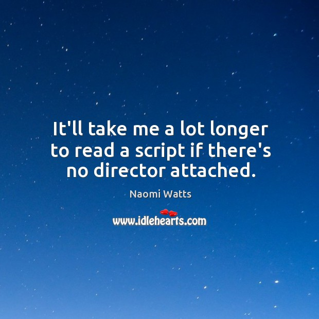 It'll take me a lot longer to read a script if there's no director attached. Image
