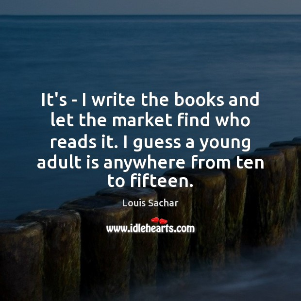 It's – I write the books and let the market find who Louis Sachar Picture Quote
