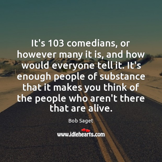 It's 103 comedians, or however many it is, and how would everyone tell Bob Saget Picture Quote