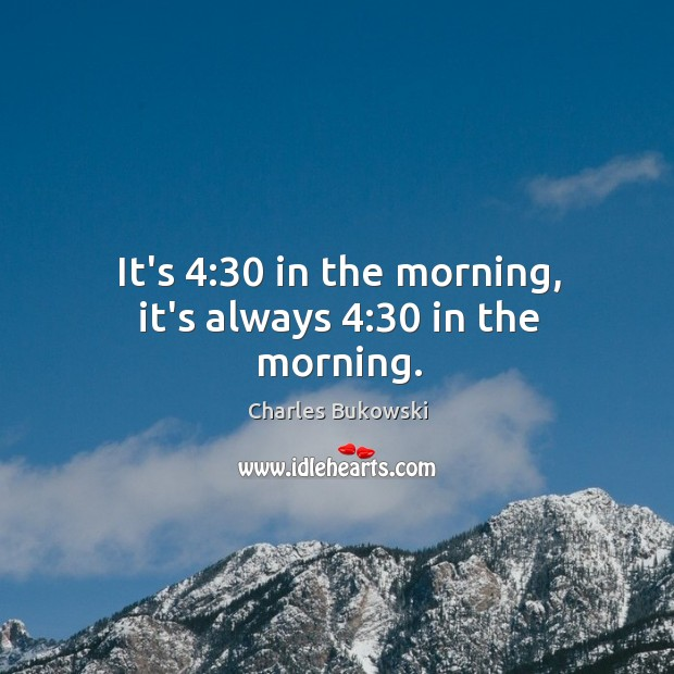 It's 4:30 in the morning, it's always 4:30 in the morning. Image